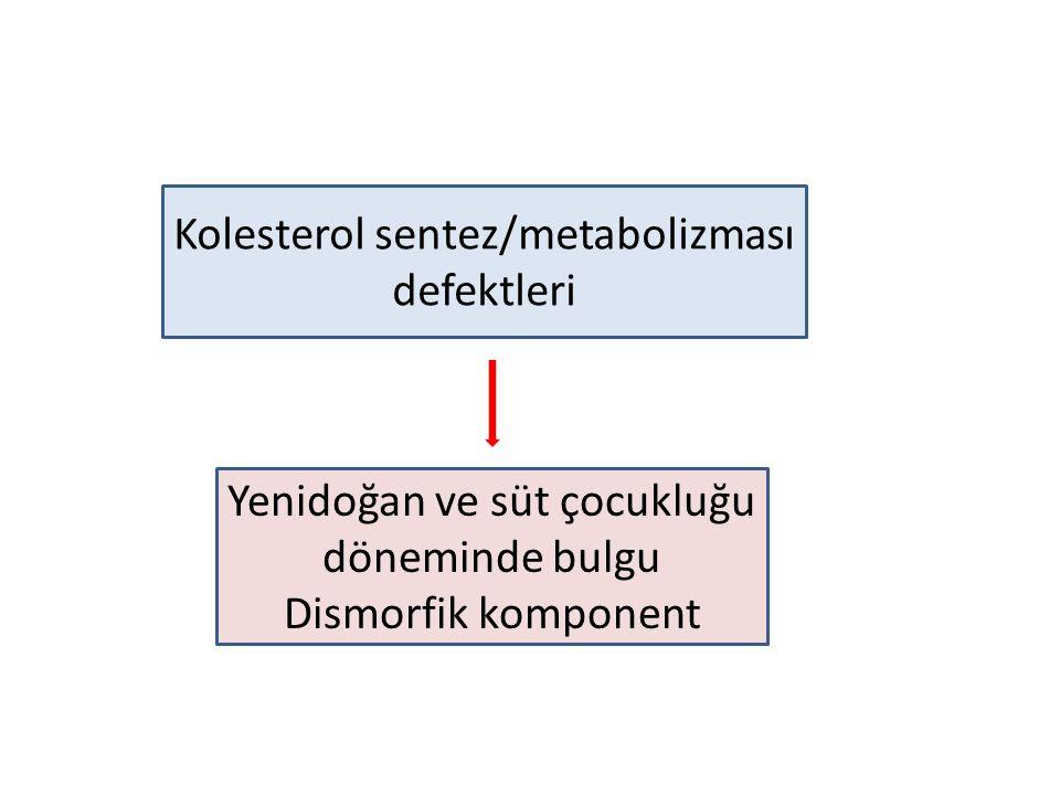 Kolesterol sentez/metabolizması defektleri Yenidoğan ve süt çocukluğu döneminde bulgu Dismorfik komponent