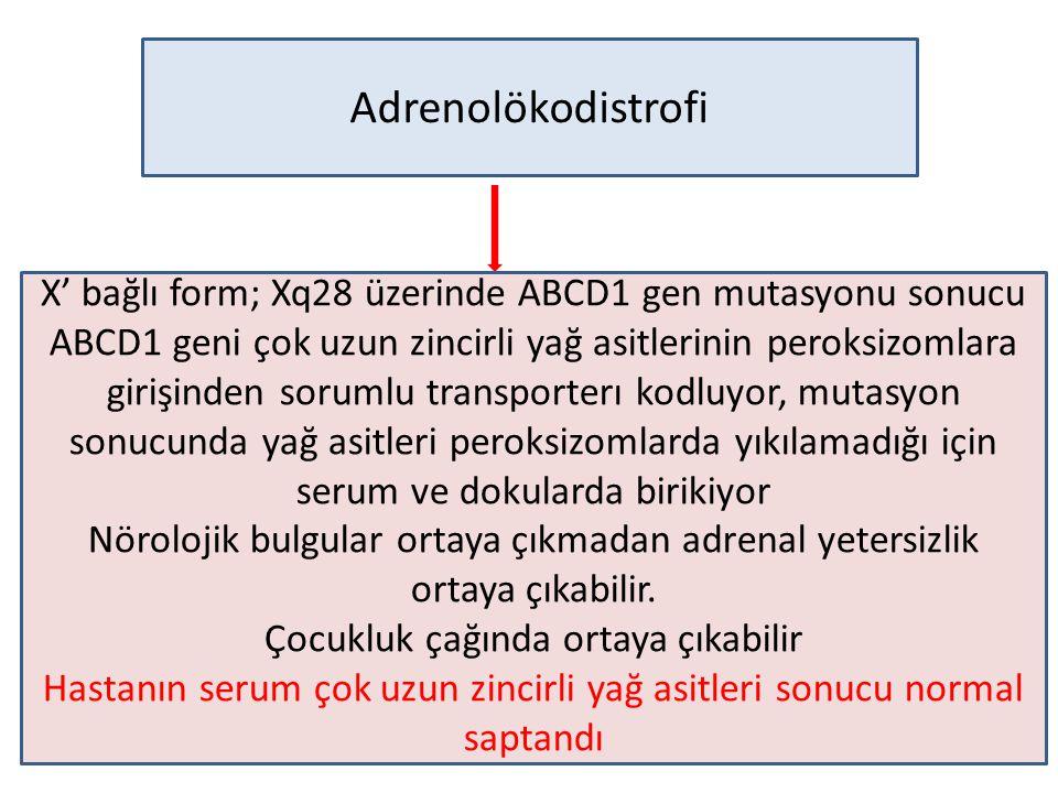Adrenolökodistrofi X' bağlı form; Xq28 üzerinde ABCD1 gen mutasyonu sonucu ABCD1 geni çok uzun zincirli yağ asitlerinin peroksizomlara girişinden sorumlu transporterı kodluyor, mutasyon sonucunda yağ asitleri peroksizomlarda yıkılamadığı için serum ve dokularda birikiyor Nörolojik bulgular ortaya çıkmadan adrenal yetersizlik ortaya çıkabilir.