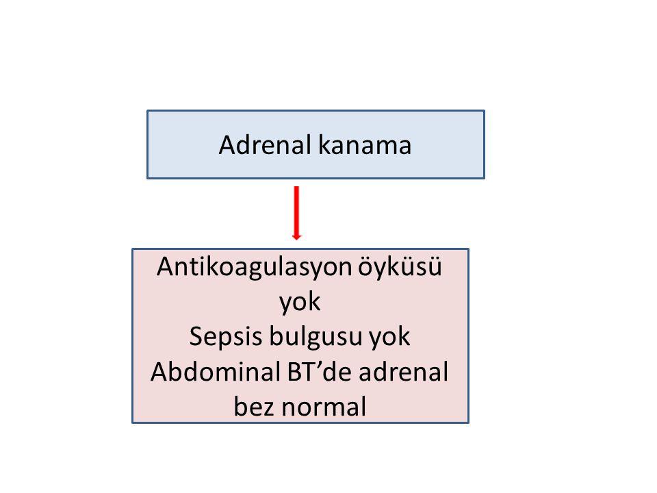 Adrenal kanama Antikoagulasyon öyküsü yok Sepsis bulgusu yok Abdominal BT'de adrenal bez normal
