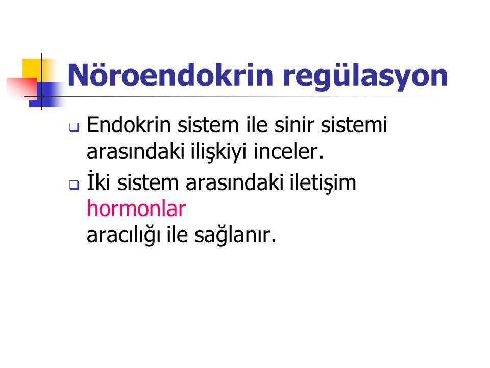 Nöroendokrin regülasyon  Endokrin sistem ile sinir sistemi arasındaki ilişkiyi inceler.  İki sistem arasındaki iletişim hormonlar aracılığı ile sağl