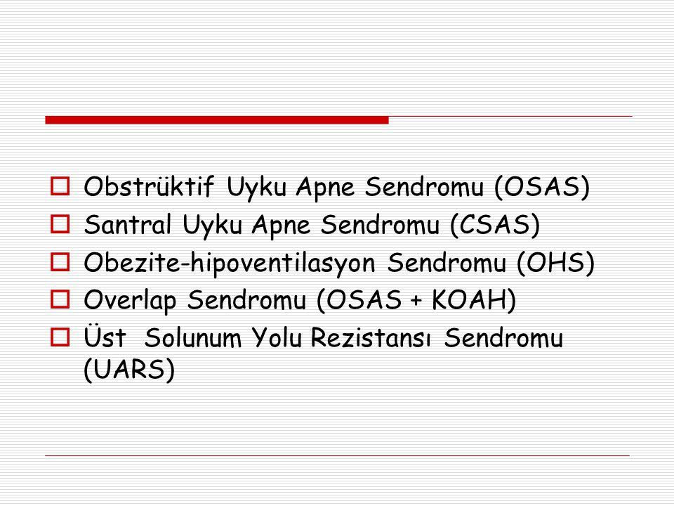  Obstrüktif Uyku Apne Sendromu (OSAS)  Santral Uyku Apne Sendromu (CSAS)  Obezite-hipoventilasyon Sendromu (OHS)  Overlap Sendromu (OSAS + KOAH)  Üst Solunum Yolu Rezistansı Sendromu (UARS)