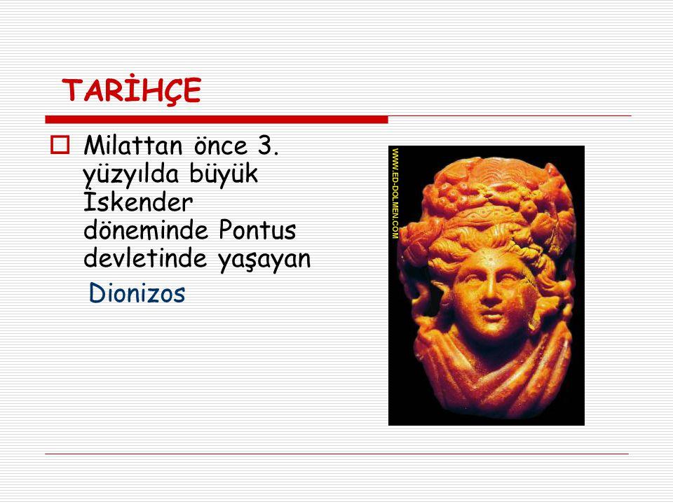 TARİHÇE  Milattan önce 3. yüzyılda büyük İskender döneminde Pontus devletinde yaşayan Dionizos