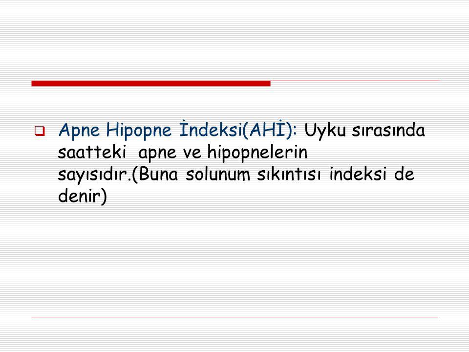  Apne Hipopne İndeksi(AHİ): Uyku sırasında saatteki apne ve hipopnelerin sayısıdır.(Buna solunum sıkıntısı indeksi de denir)