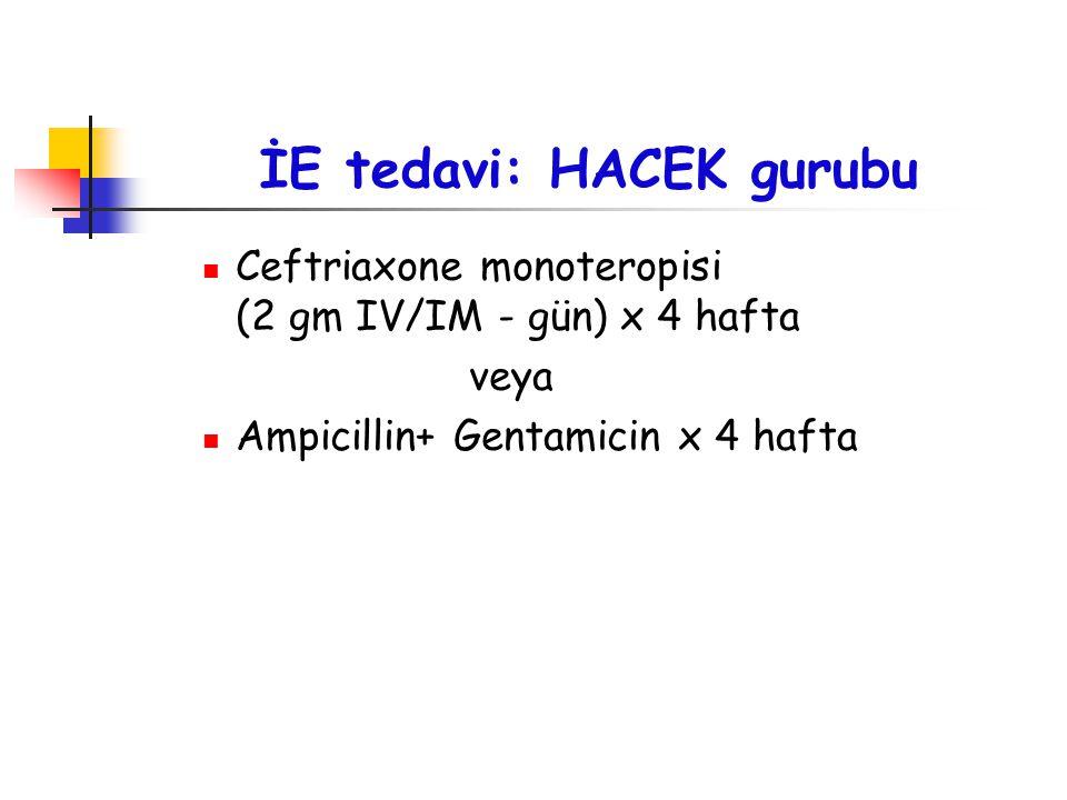 İE tedavi: HACEK gurubu Ceftriaxone monoteropisi (2 gm IV/IM - gün) x 4 hafta veya Ampicillin+ Gentamicin x 4 hafta