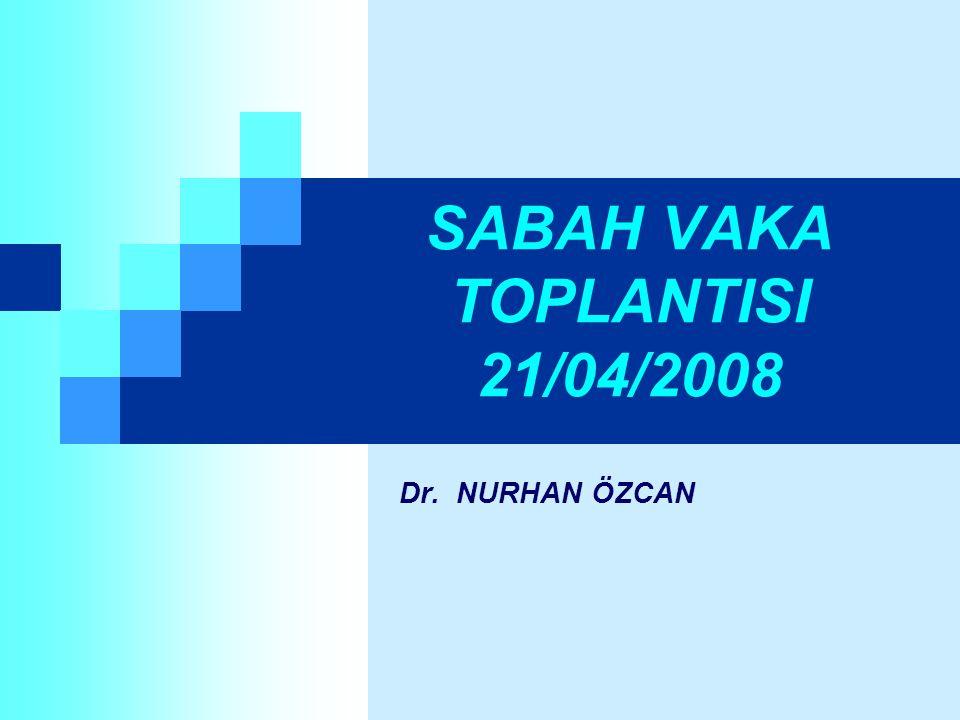 SABAH VAKA TOPLANTISI 21/04/2008 Dr. NURHAN ÖZCAN