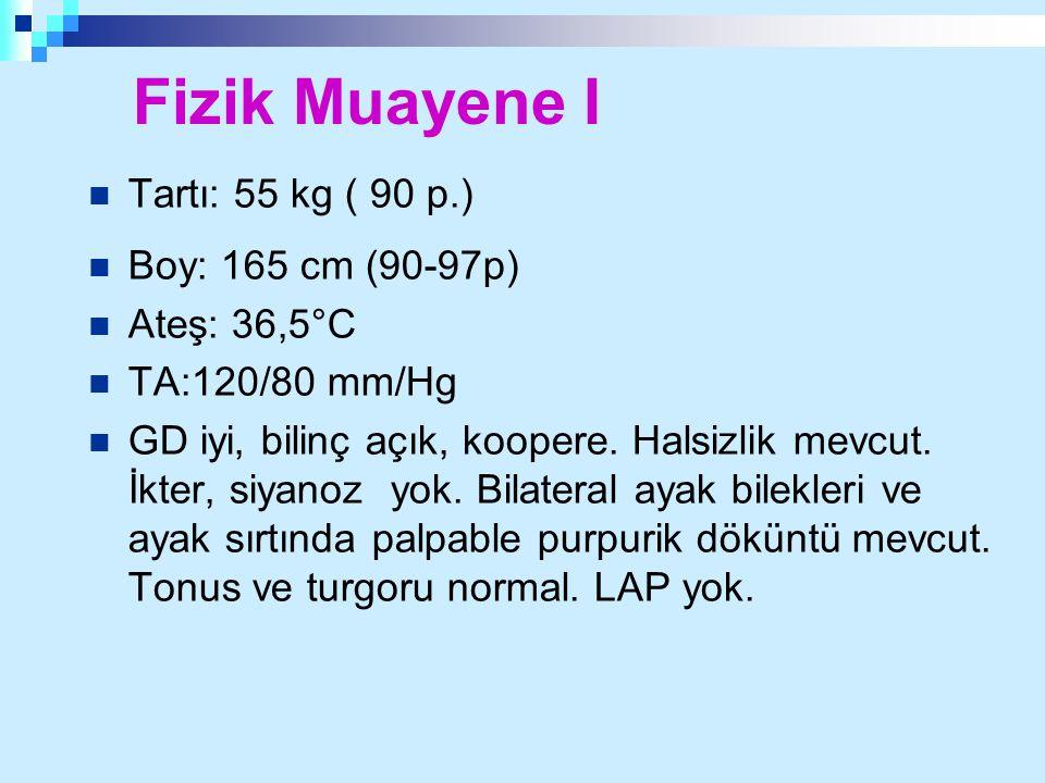 Fizik Muayene I Tartı: 55 kg ( 90 p.) Boy: 165 cm (90-97p) Ateş: 36,5°C TA:120/80 mm/Hg GD iyi, bilinç açık, koopere. Halsizlik mevcut. İkter, siyanoz