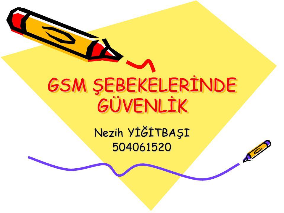 GSM ŞEBEKELERİNDE GÜVENLİK Nezih YİĞİTBAŞI 504061520