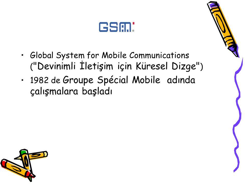 Global System for Mobile Communications ( Devinimli İletişim için Küresel Dizge ) 1982 de Groupe Spécial Mobile adında çalışmalara başladı