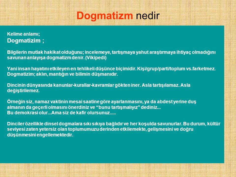 Dogmatizm nedir Kelime anlamı; Dogmatizim ; Bilgilerin mutlak hakikat olduğunu; incelemeye, tartışmaya yahut araştırmaya ihtiyaç olmadığını savunan anlayışa dogmatizm denir.