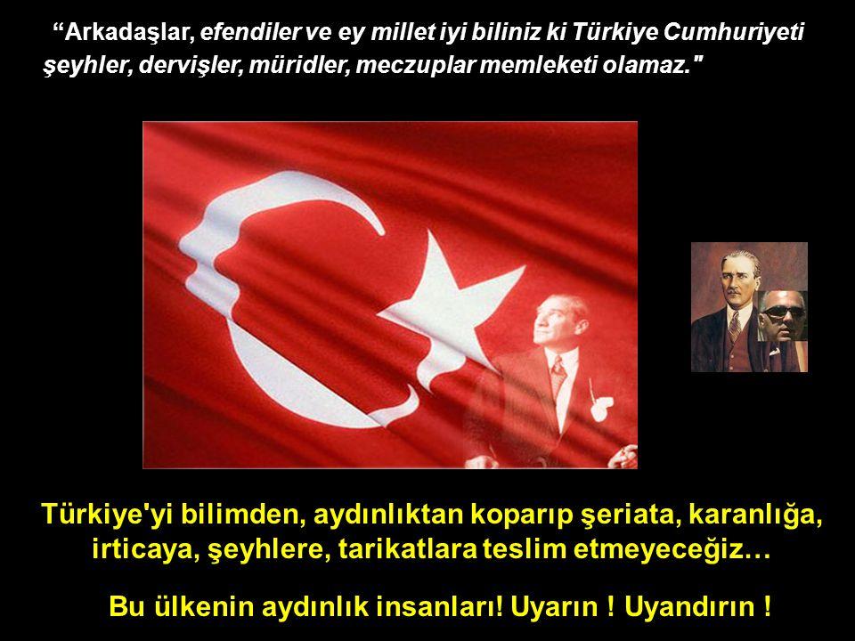 Türkiye yi bilimden, aydınlıktan koparıp şeriata, karanlığa, irticaya, şeyhlere, tarikatlara teslim etmeyeceğiz… Arkadaşlar, efendiler ve ey millet iyi biliniz ki Türkiye Cumhuriyeti şeyhler, dervişler, müridler, meczuplar memleketi olamaz. Bu ülkenin aydınlık insanları.