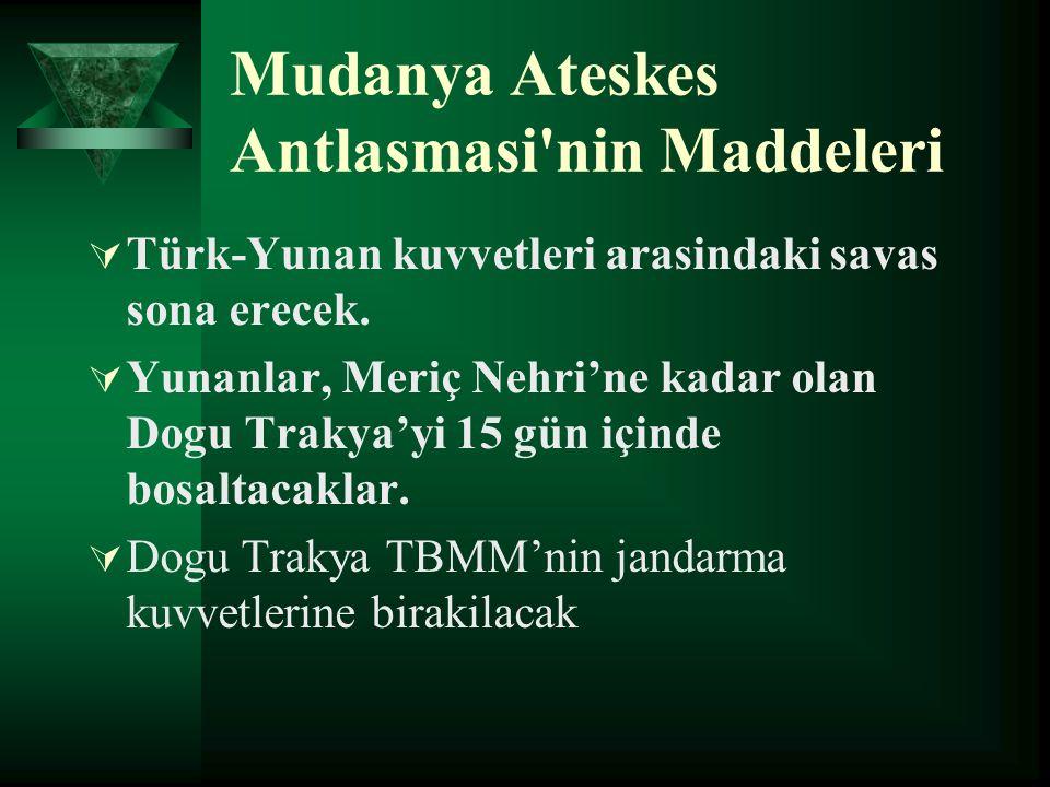 Mudanya Ateskes Antlasmasi'nin Maddeleri  Türk-Yunan kuvvetleri arasindaki savas sona erecek.  Yunanlar, Meriç Nehri'ne kadar olan Dogu Trakya'yi 15