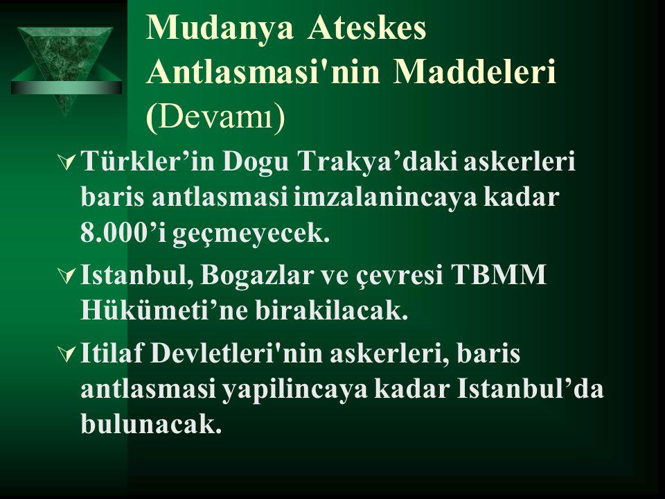 Mudanya Ateskes Antlasmasi'nin Maddeleri (Devamı)  Türkler'in Dogu Trakya'daki askerleri baris antlasmasi imzalanincaya kadar 8.000'i geçmeyecek.  I