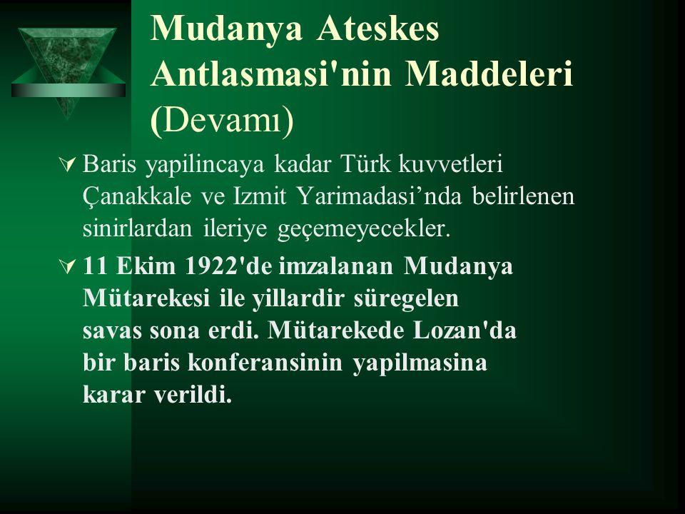 Mudanya Ateskes Antlasmasi'nin Maddeleri (Devamı)  Baris yapilincaya kadar Türk kuvvetleri Çanakkale ve Izmit Yarimadasi'nda belirlenen sinirlardan i