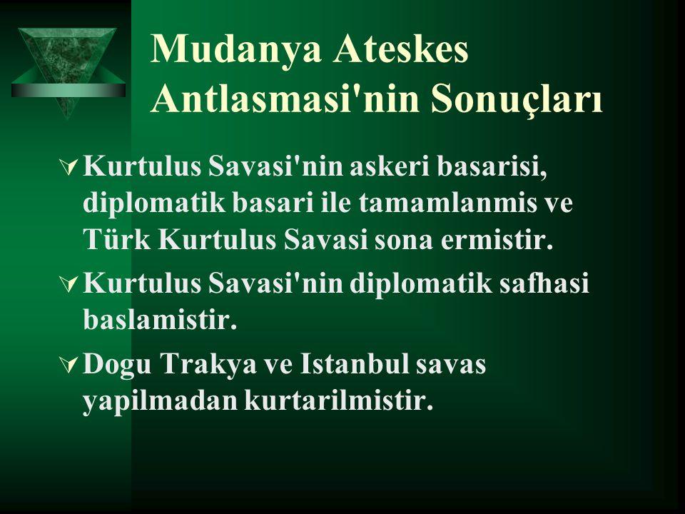 Mudanya Ateskes Antlasmasi'nin Sonuçları  Kurtulus Savasi'nin askeri basarisi, diplomatik basari ile tamamlanmis ve Türk Kurtulus Savasi sona ermisti