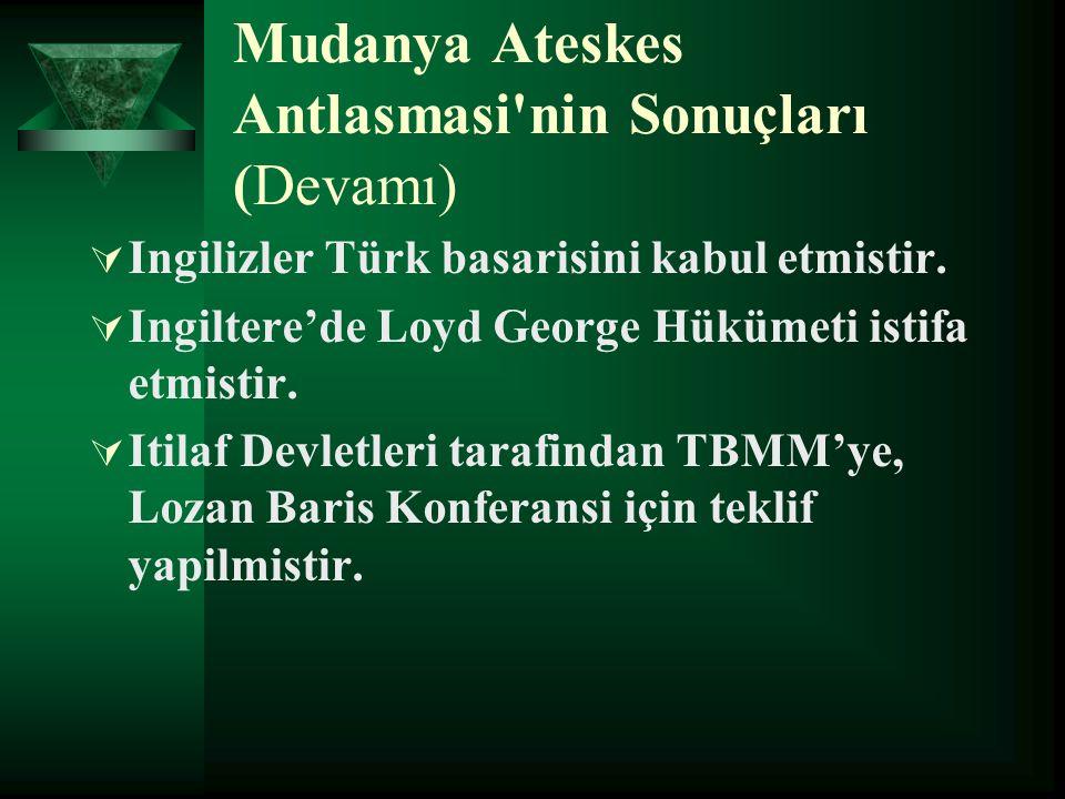 Mudanya Ateskes Antlasmasi'nin Sonuçları (Devamı)  Ingilizler Türk basarisini kabul etmistir.  Ingiltere'de Loyd George Hükümeti istifa etmistir. 