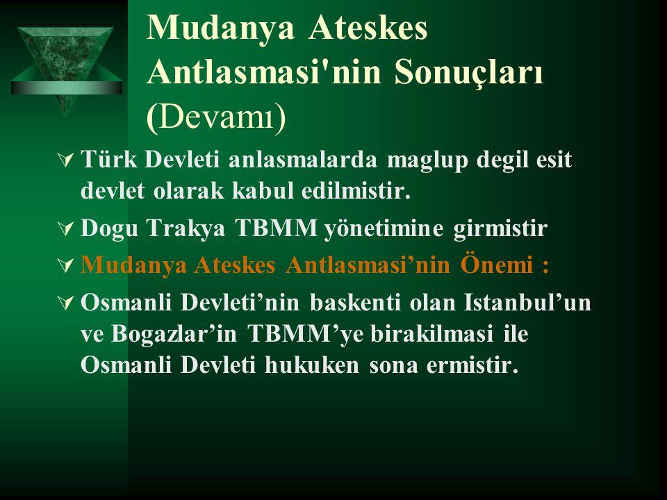 Mudanya Ateskes Antlasmasi'nin Sonuçları (Devamı)  Türk Devleti anlasmalarda maglup degil esit devlet olarak kabul edilmistir.  Dogu Trakya TBMM yön
