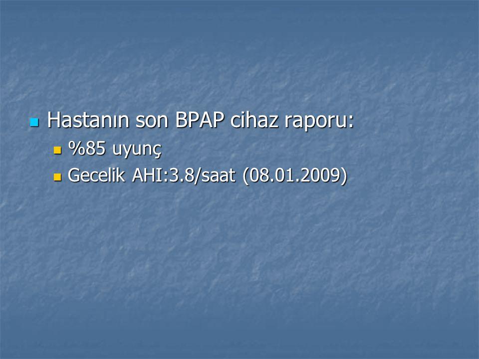 Hastanın son BPAP cihaz raporu: Hastanın son BPAP cihaz raporu: %85 uyunç %85 uyunç Gecelik AHI:3.8/saat (08.01.2009) Gecelik AHI:3.8/saat (08.01.2009