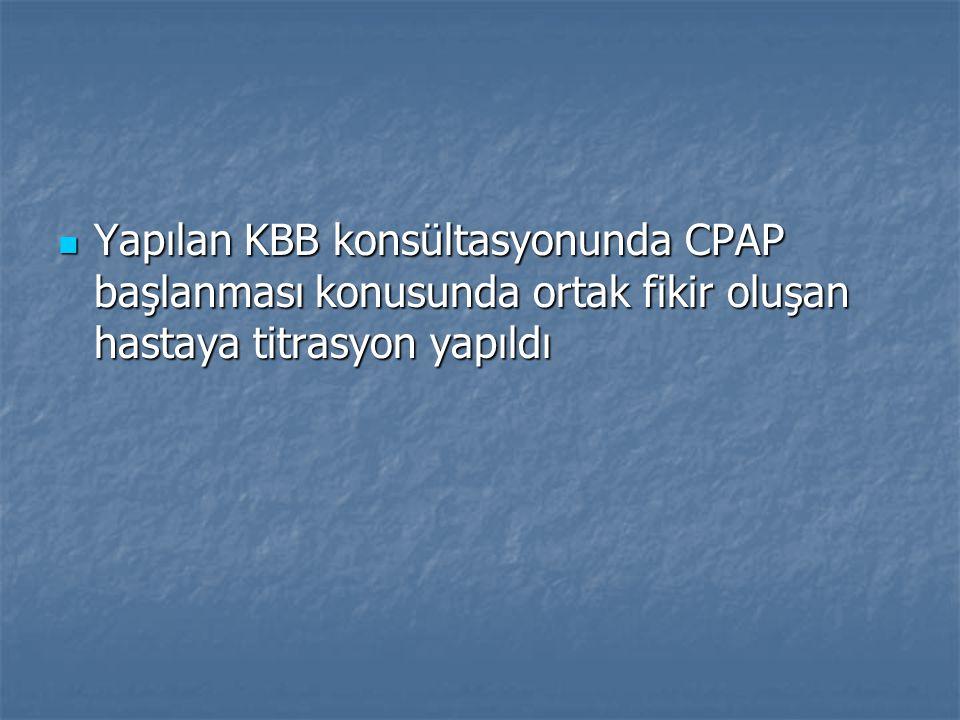 Yapılan KBB konsültasyonunda CPAP başlanması konusunda ortak fikir oluşan hastaya titrasyon yapıldı Yapılan KBB konsültasyonunda CPAP başlanması konus