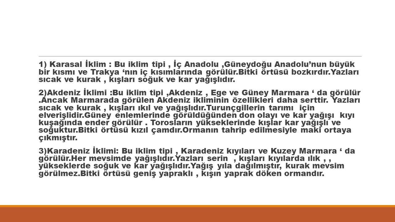 1) Karasal İklim : Bu iklim tipi, İç Anadolu,Güneydoğu Anadolu'nun büyük bir kısmı ve Trakya 'nın iç kısımlarında görülür.Bitki örtüsü bozkırdır.Yazla