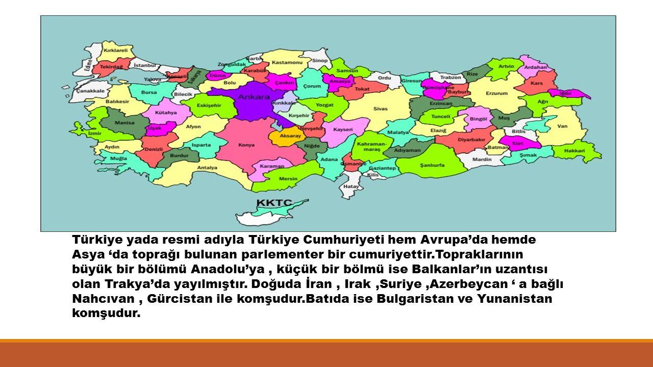 Türkiye yada resmi adıyla Türkiye Cumhuriyeti hem Avrupa'da hemde Asya 'da toprağı bulunan parlementer bir cumuriyettir.Topraklarının büyük bir bölümü