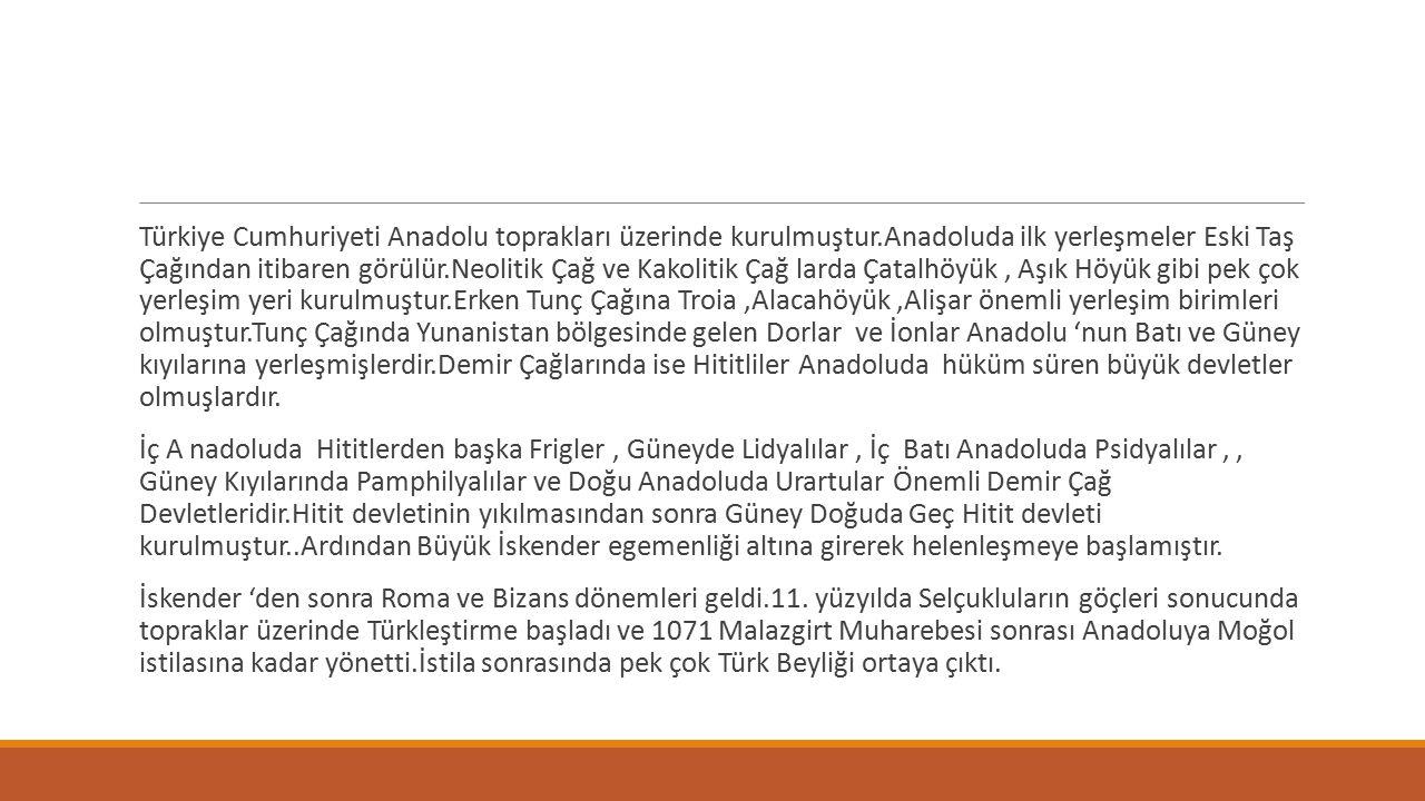Türkiye Cumhuriyeti Anadolu toprakları üzerinde kurulmuştur.Anadoluda ilk yerleşmeler Eski Taş Çağından itibaren görülür.Neolitik Çağ ve Kakolitik Çağ