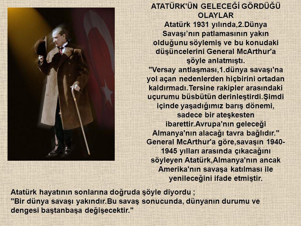 ATATÜRK'ÜN GELECEĞİ GÖRDÜĞÜ OLAYLAR Atatürk 1931 yılında,2.Dünya Savaşı'nın patlamasının yakın olduğunu söylemiş ve bu konudaki düşüncelerini General