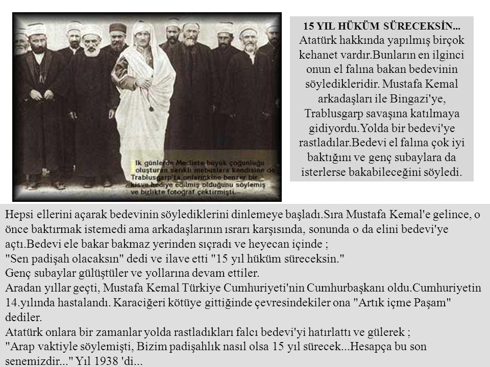 15 YIL HÜKÜM SÜRECEKSİN... Atatürk hakkında yapılmış birçok kehanet vardır.Bunların en ilginci onun el falına bakan bedevinin söyledikleridir. Mustafa