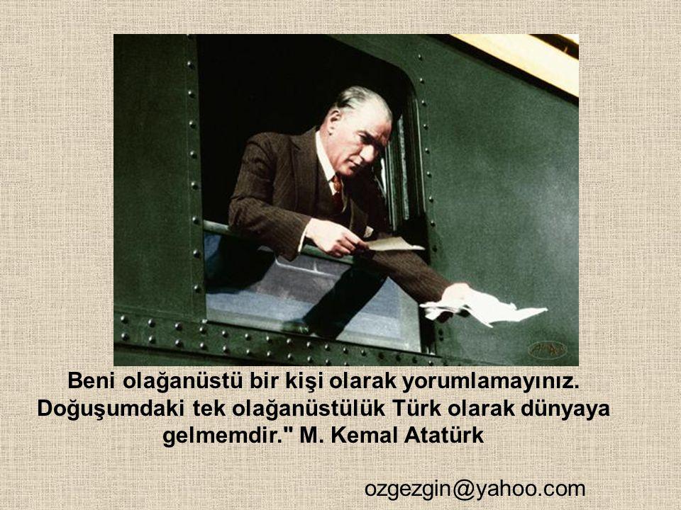 Beni olağanüstü bir kişi olarak yorumlamayınız. Doğuşumdaki tek olağanüstülük Türk olarak dünyaya gelmemdir.