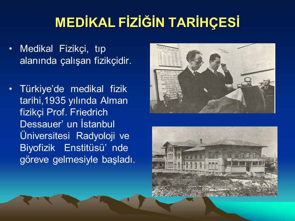 MEDİKAL FİZİĞİN TARİHÇESİ Medikal Fizikçi, tıp alanında çalışan fizikçidir. Türkiye'de medikal fizik tarihi,1935 yılında Alman fizikçi Prof. Friedrich