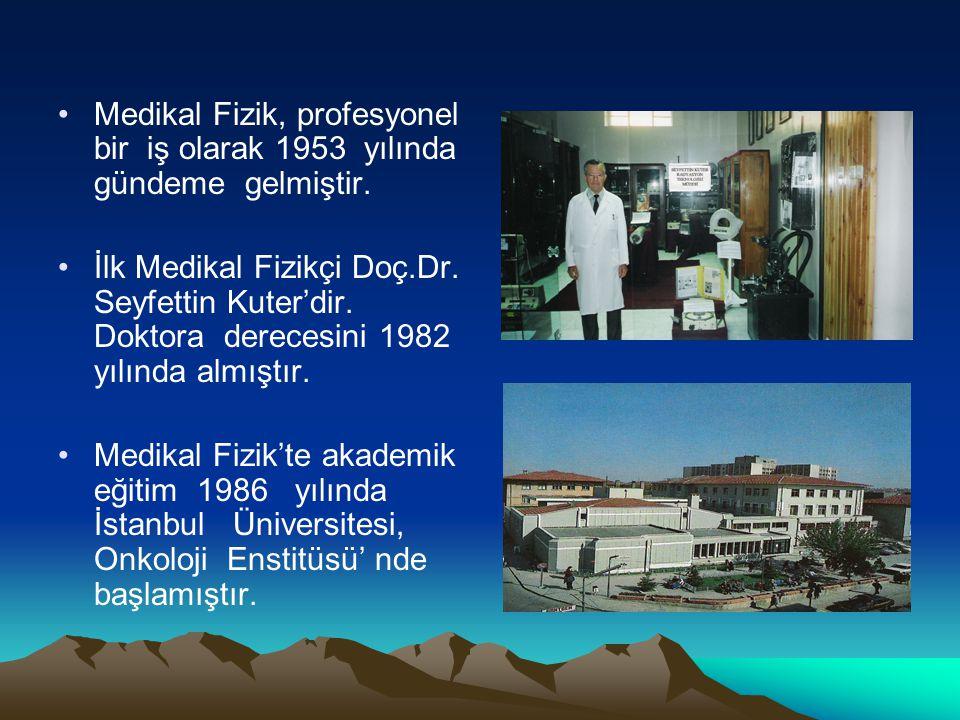 Medikal Fizik, profesyonel bir iş olarak 1953 yılında gündeme gelmiştir. İlk Medikal Fizikçi Doç.Dr. Seyfettin Kuter'dir. Doktora derecesini 1982 yılı