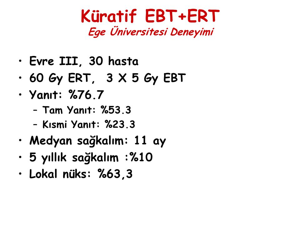 Küratif EBT+ERT Ege Üniversitesi Deneyimi Evre III, 30 hasta 60 Gy ERT, 3 X 5 Gy EBT Yanıt: %76.7 –Tam Yanıt: %53.3 –Kısmi Yanıt: %23.3 Medyan sağkalı