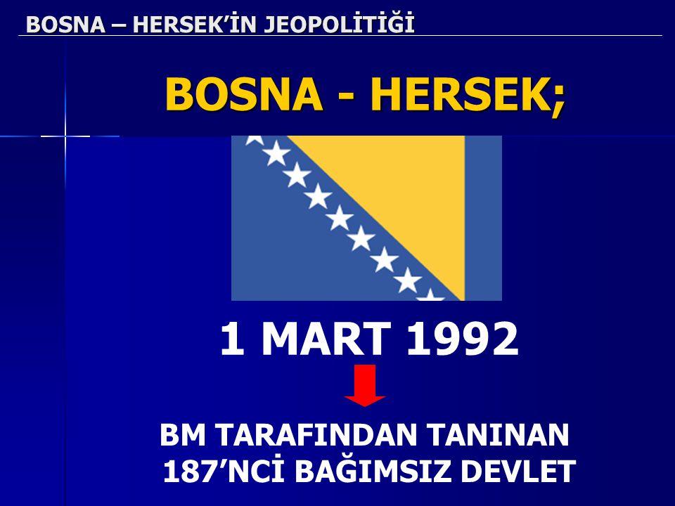 BOSNA – HERSEK'İN JEOPOLİTİĞİ BOSNA - HERSEK; 1 MART 1992 BM TARAFINDAN TANINAN 187'NCİ BAĞIMSIZ DEVLET