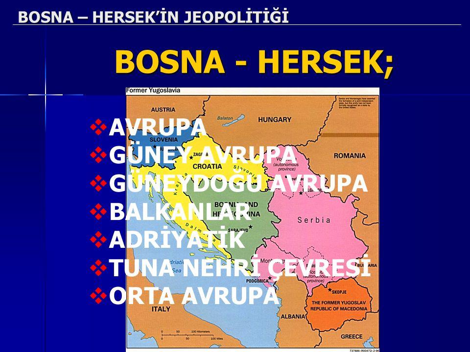 BOSNA – HERSEK'İN JEOPOLİTİĞİ BOSNA - HERSEK; AAVRUPA GGÜNEY AVRUPA GGÜNEYDOĞU AVRUPA BBALKANLAR AADRİYATİK TTUNA NEHRİ ÇEVRESİ OORTA AV