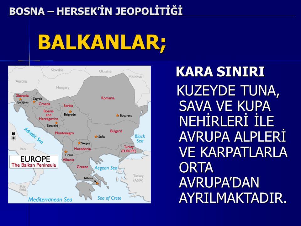 BOSNA – HERSEK'İN JEOPOLİTİĞİ BALKANLAR; KARA SINIRI KARA SINIRI KUZEYDE TUNA, SAVA VE KUPA NEHİRLERİ İLE AVRUPA ALPLERİ VE KARPATLARLA ORTA AVRUPA'DA