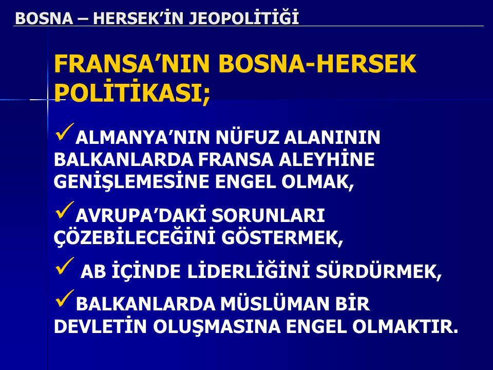 BOSNA – HERSEK'İN JEOPOLİTİĞİ FRANSA'NIN BOSNA-HERSEK POLİTİKASI; ALMANYA'NIN NÜFUZ ALANININ BALKANLARDA FRANSA ALEYHİNE GENİŞLEMESİNE ENGEL OLMAK, AV