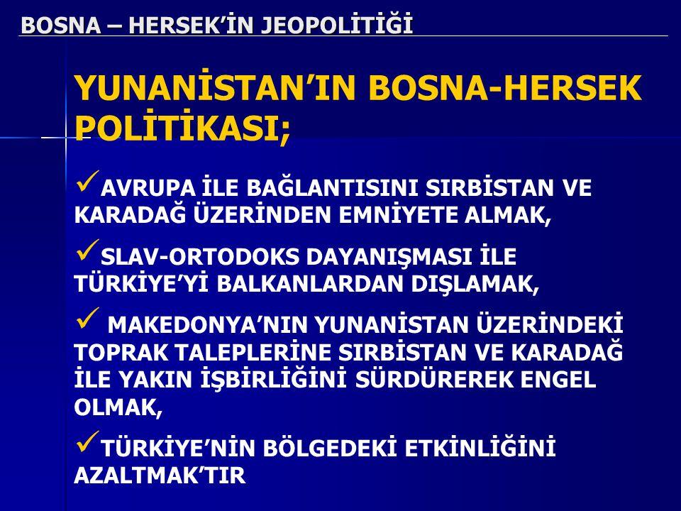 BOSNA – HERSEK'İN JEOPOLİTİĞİ YUNANİSTAN'IN BOSNA-HERSEK POLİTİKASI; AVRUPA İLE BAĞLANTISINI SIRBİSTAN VE KARADAĞ ÜZERİNDEN EMNİYETE ALMAK, SLAV-ORTOD