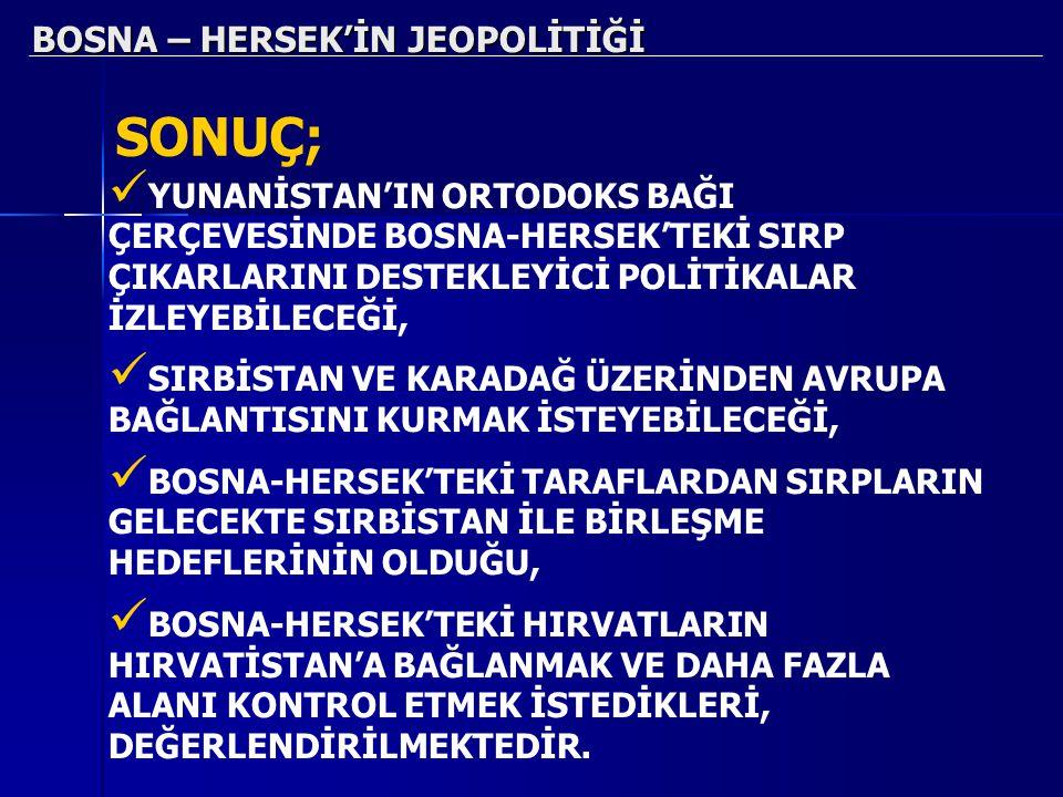 BOSNA – HERSEK'İN JEOPOLİTİĞİ SONUÇ; YUNANİSTAN'IN ORTODOKS BAĞI ÇERÇEVESİNDE BOSNA-HERSEK'TEKİ SIRP ÇIKARLARINI DESTEKLEYİCİ POLİTİKALAR İZLEYEBİLECE