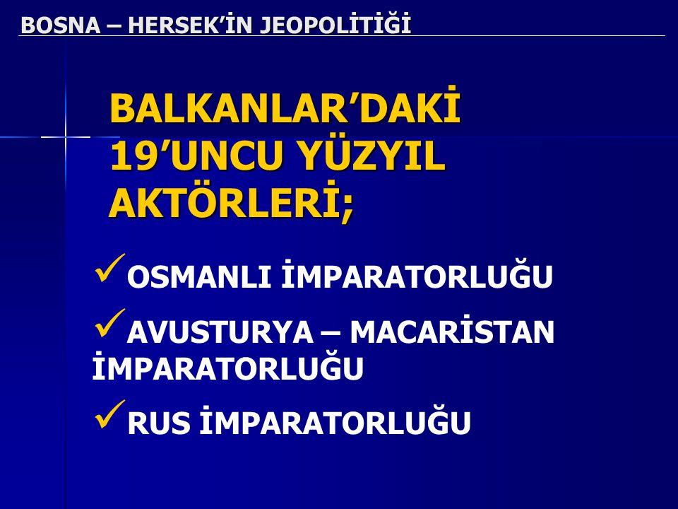 BOSNA – HERSEK'İN JEOPOLİTİĞİ BALKANLAR'DAKİ 19'UNCU YÜZYIL AKTÖRLERİ; OSMANLI İMPARATORLUĞU AVUSTURYA – MACARİSTAN İMPARATORLUĞU RUS İMPARATORLUĞU