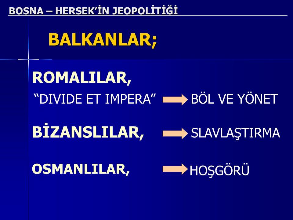 """BOSNA – HERSEK'İN JEOPOLİTİĞİ BALKANLAR; ROMALILAR, """"DIVIDE ET IMPERA""""BÖL VE YÖNET BİZANSLILAR, SLAVLAŞTIRMA OSMANLILAR, HOŞGÖRÜ"""
