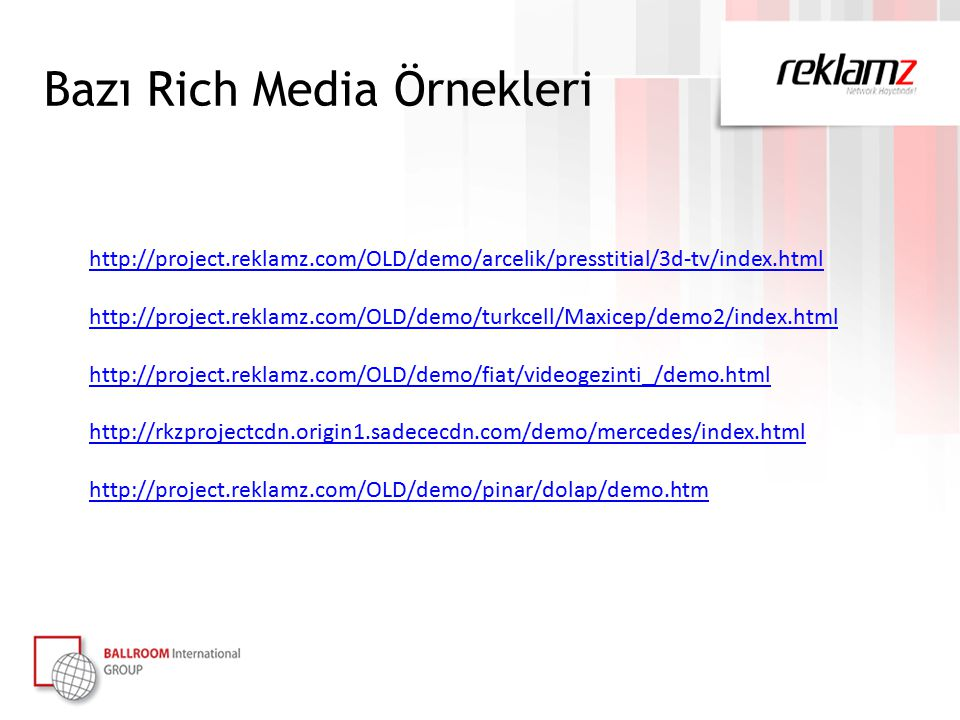 Bazı Rich Media Örnekleri http://project.reklamz.com/OLD/demo/arcelik/presstitial/3d-tv/index.html http://project.reklamz.com/OLD/demo/turkcell/Maxicep/demo2/index.html http://project.reklamz.com/OLD/demo/fiat/videogezinti_/demo.html http://rkzprojectcdn.origin1.sadececdn.com/demo/mercedes/index.html http://project.reklamz.com/OLD/demo/pinar/dolap/demo.htm