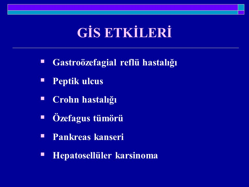 GİS ETKİLERİ  Gastroözefagial reflü hastalığı  Peptik ulcus  Crohn hastalığı  Özefagus tümörü  Pankreas kanseri  Hepatosellüler karsinoma