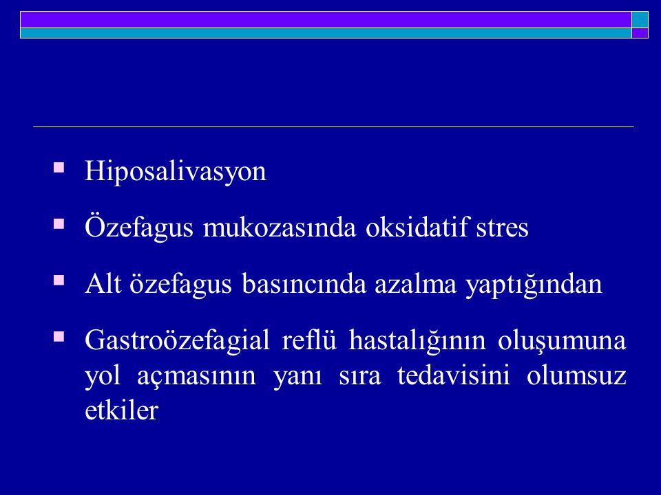  Hiposalivasyon  Özefagus mukozasında oksidatif stres  Alt özefagus basıncında azalma yaptığından  Gastroözefagial reflü hastalığının oluşumuna yo