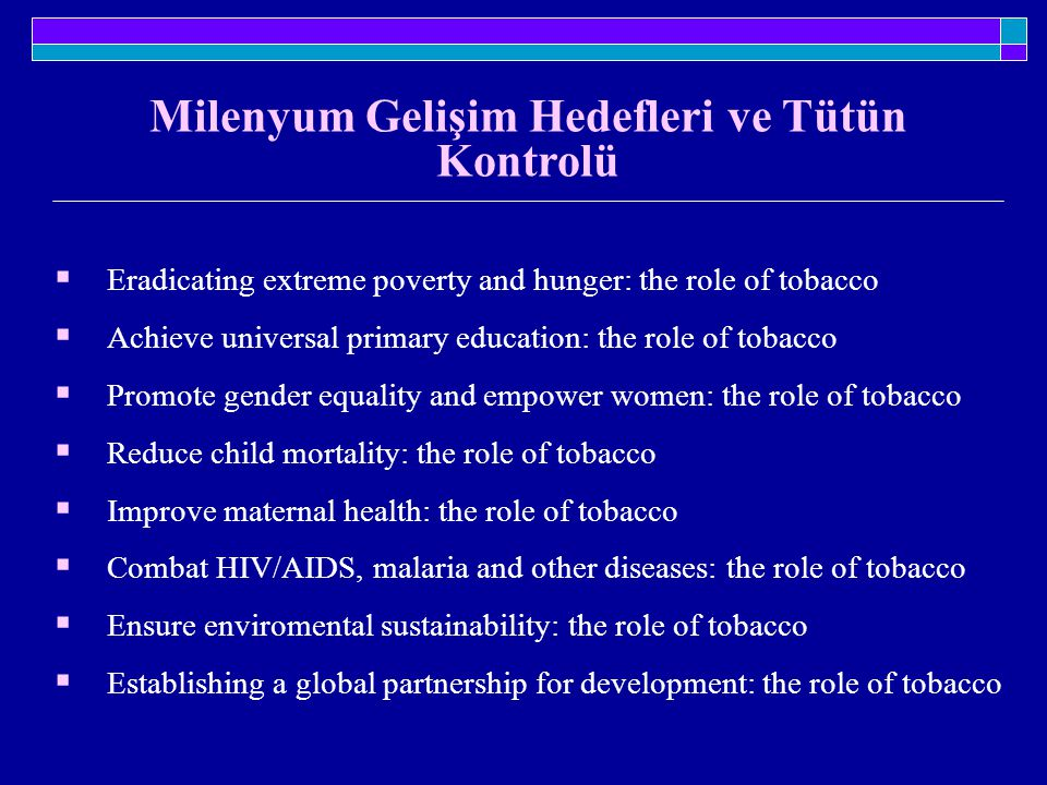 Milenyum Gelişim Hedefleri ve Tütün Kontrolü  Eradicating extreme poverty and hunger: the role of tobacco  Achieve universal primary education: the