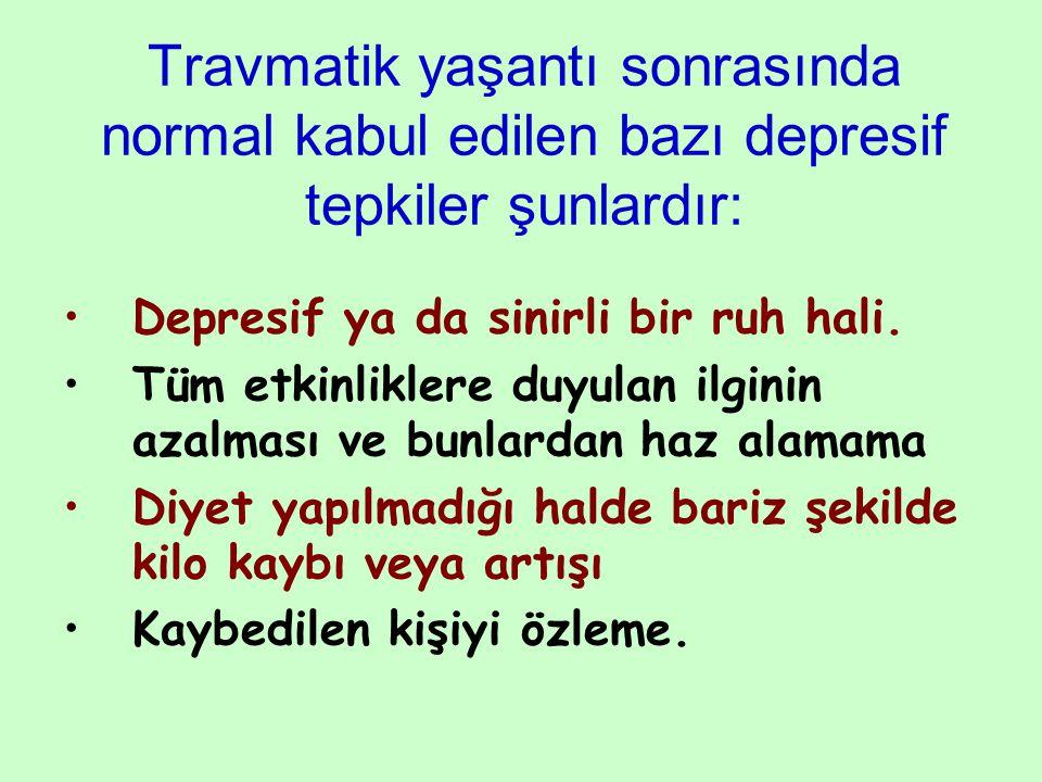 Travmatik yaşantı sonrasında normal kabul edilen bazı depresif tepkiler şunlardır: Depresif ya da sinirli bir ruh hali. Tüm etkinliklere duyulan ilgin