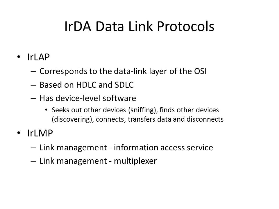 IrDA Data Link Protocols IrLAP – Corresponds to the data-link layer of the OSI – Based on HDLC and SDLC – Has device-level software Seeks out other de
