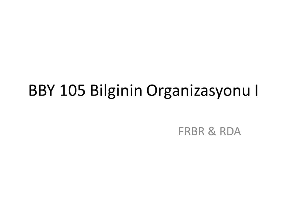 BBY 105 Bilginin Organizasyonu I FRBR & RDA