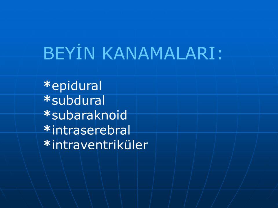 BEYİN KANAMALARI: *epidural *subdural *subaraknoid *intraserebral *intraventriküler