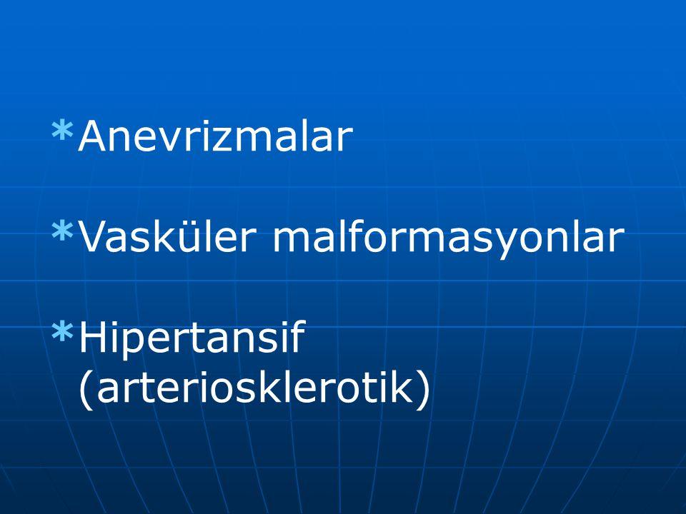 *Anevrizmalar *Vasküler malformasyonlar *Hipertansif (arteriosklerotik)