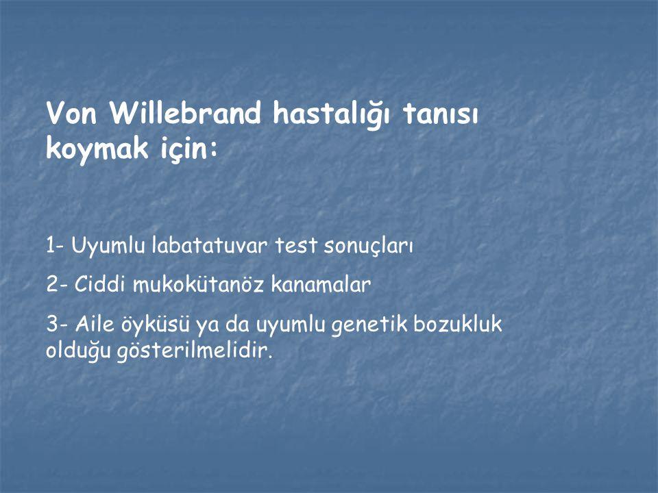 Von Willebrand hastalığı tanısı koymak için: 1- Uyumlu labatatuvar test sonuçları 2- Ciddi mukokütanöz kanamalar 3- Aile öyküsü ya da uyumlu genetik b