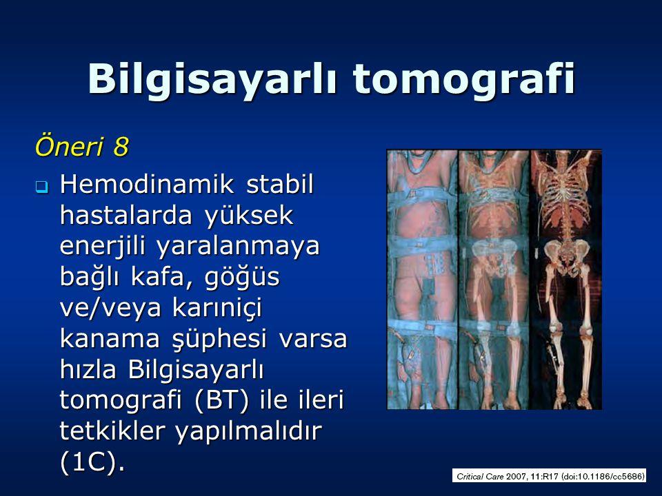 Bilgisayarlı tomografi Öneri 8  Hemodinamik stabil hastalarda yüksek enerjili yaralanmaya bağlı kafa, göğüs ve/veya karıniçi kanama şüphesi varsa hızla Bilgisayarlı tomografi (BT) ile ileri tetkikler yapılmalıdır (1C).